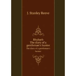 Rhubarb, the diary of a gentlemans hunter,: J. Stanley Reeve: Books