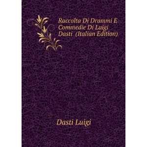 Raccolta Di Drammi E Commedie Di Luigi Dasti (Italian