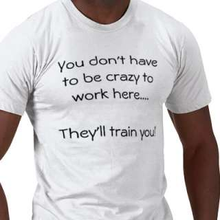 You dont have to be crazy to work here.They Tee Shirt from